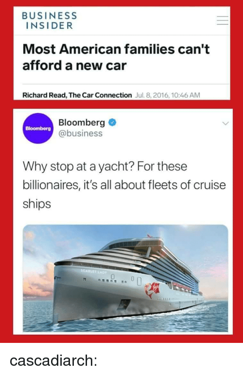 Yacht: BUSINESS  INSIDER  Most American families can't  afford a new car  Richard Read, The Car Connection Jul. 8, 2016, 10:46 AM  Bloomberg  @business  Why stop at a yacht? For these  billionaires, it's all about fleets of cruise  ships  SCARLET  0 cascadiarch: