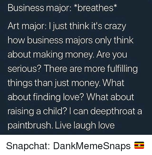 Making Money: Business major: *breathes*  Art major: I just think it's crazy  how business majors only think  about making money. Are you  serious? There are more fulfilling  things than just money. What  about finding love? What about  raising a child? | can deepthroat a  paintbrush. Live laugh love Snapchat: DankMemeSnaps 🇺🇬