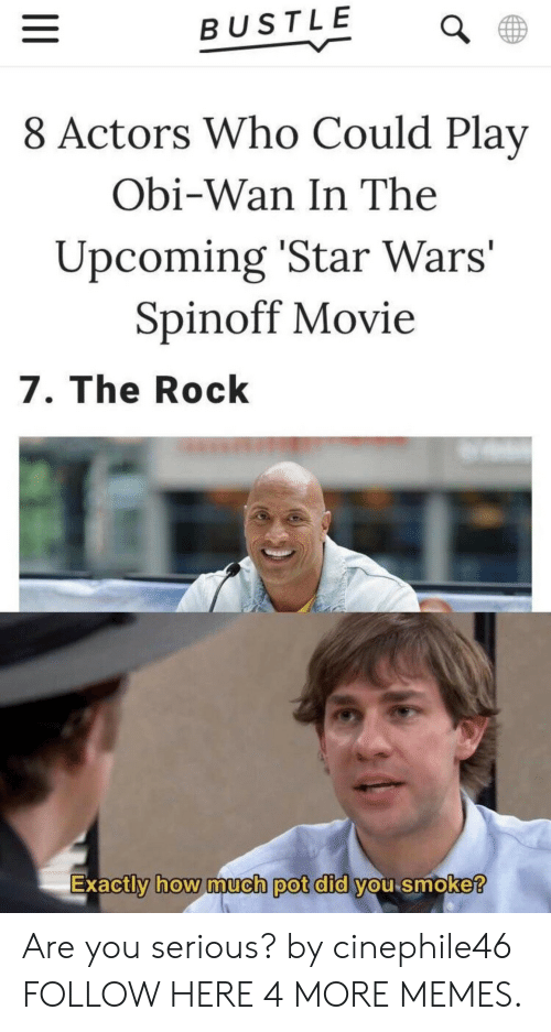 Wanly: BUSTLE  8 Actors Who Could Play  Obi-Wan In The  Upcoming 'Star Wars'  Spinoff Movie  7. The Rock  Exactly how much pot dld Vou smoke  0 Are you serious? by cinephile46 FOLLOW HERE 4 MORE MEMES.