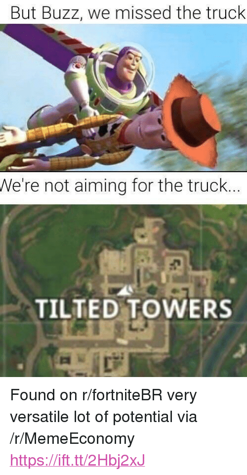 "Via, For, and Buzz: But Buzz, we missed the truck  We're not aiming for the truck..  TILTED TOWERS <p>Found on r/fortniteBR very versatile lot of potential via /r/MemeEconomy <a href=""https://ift.tt/2Hbj2xJ"">https://ift.tt/2Hbj2xJ</a></p>"