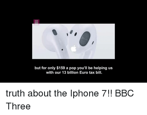 Funny, Iphone, and Pop: but for only $159 a pop you'll be helping us  with our 13 billion Euro tax bill. truth about the Iphone 7!! BBC Three