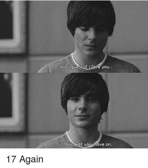 17 again: but guess if Love you  should let yousmove on. 17 Again