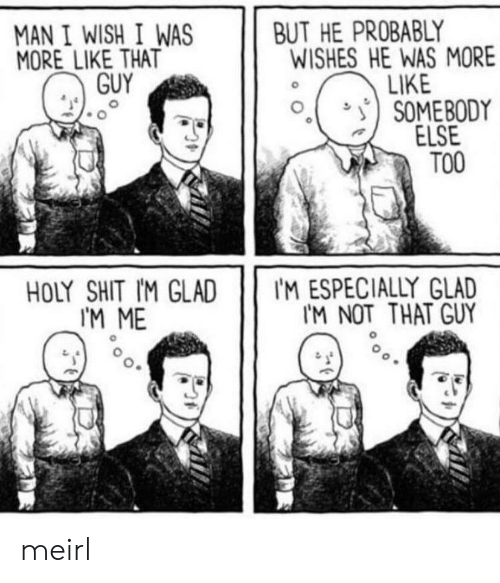 Shit, MeIRL, and Man: BUT HE PROBABLY  WISHES HE WAS MORE  LIKE  SOMEBODY  ELSE  TOO  MAN I WISH I WAS  MORE LIKE THAT  GUY  IM ESPECIALLY GLAD  IM NOT THAT GUY  HOLY SHIT IM GLAD  I'M ME meirl