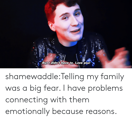 Family, Love, and Target: But I didn't have to. Love you! shamewaddle:Telling my family was a big fear. I have problems connecting with them emotionally because reasons.