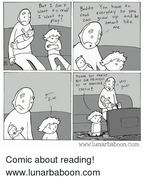 Memes, Princess, and 🤖: But I don't  Buddy... You have to  want to read!  everyday so you  I Want to  read up and be  play  can grow like  smart me  THANK Yov MAR lo!  BUT OUR PRINCESS  very  IS IN ANOTHER geed  CASTLE  fine  A  www.lunar baboon com Comic about reading! www.lunarbaboon.com