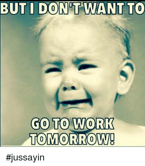 Jussayin: BUT I DONT WANT TO  GO TO WORK  TOMORROW #jussayin