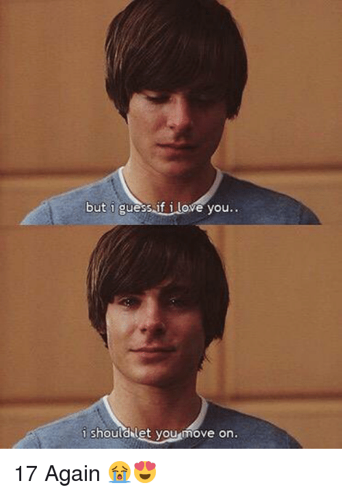 17 again: but i guess if i love you..  i should let youmove on 17 Again 😭😍