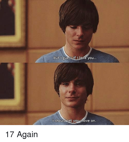 17 again: but i guess if i love you  i should let you move on. 17 Again