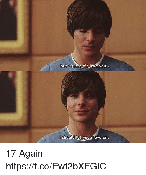 17 again: but i guess if i love you..  i shouldlet vou move on. 17 Again https://t.co/Ewf2bXFGIC