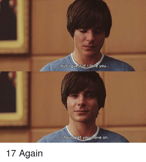 17 again: but i guess if ove you  i should let you move on. 17 Again