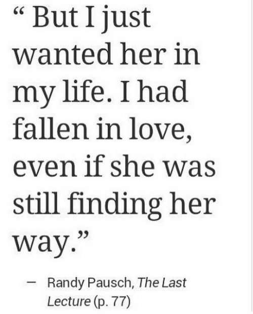 "Life, Love, and Her: But I just  wanted her in  my life. I had  fallen in love,  even if she was  still finding her  way.""  Randy Pausch, The Last  Lecture (p. 77)"