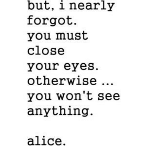 Alice, You, and Close Your Eyes: but, i nearly  forgot.  you must  close  your eyes  otherwise ..  you won't see  anything.  alice.