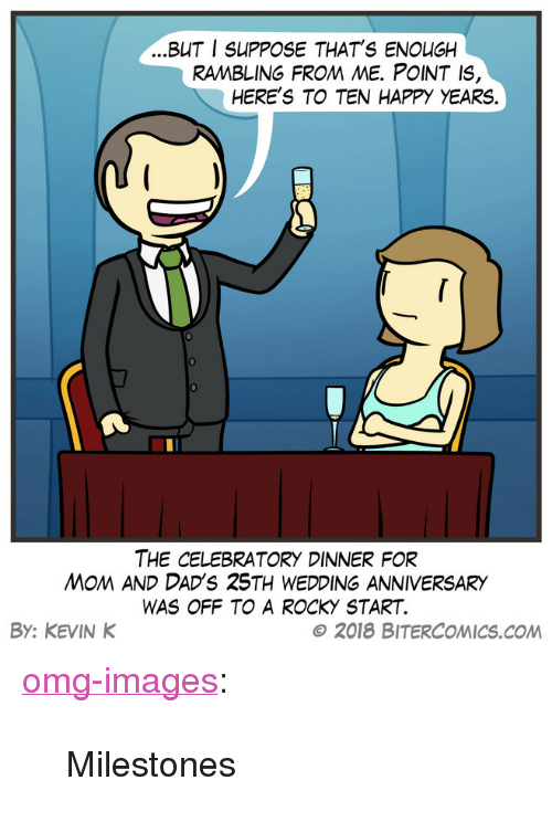 "Omg, Rocky, and Tumblr: BUT I SUPPOSE THAT'S ENOUGH  RAMBLING FROM ME. POINT IS  HERE'S TO TEN HAPPY YEARS.  0  THE CELEBRATORY DINNER FOR  MOM AND DADS 25TH WEDDING ANNIVERSARY  WAS OFF TO A ROCKY START.  BY: KEVIN K  © 2018 BITERCOMICS.COM <p><a href=""https://omg-images.tumblr.com/post/173146685382/milestones"" class=""tumblr_blog"">omg-images</a>:</p>  <blockquote><p>Milestones</p></blockquote>"