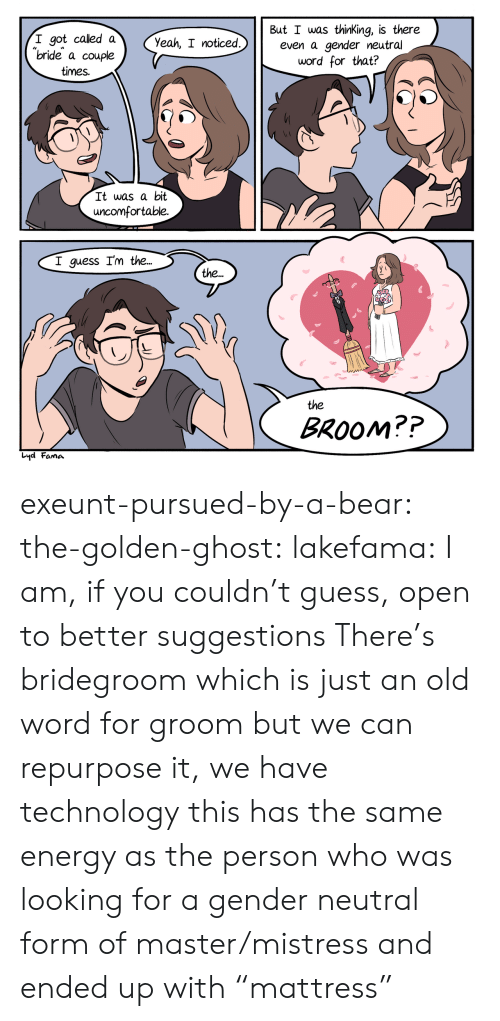 "the the: But I was thinKing, is there  even a gender neutral  word for that?  I got called a  ""bride a couple  Yeah, I noticed.  times.  It was a bit  uncomfortable.  I guess I'm the...  the..  the  BROOM??  Lyd Fama exeunt-pursued-by-a-bear: the-golden-ghost:   lakefama: I am, if you couldn't guess, open to better suggestions There's bridegroom which is just an old word for groom but we can repurpose it, we have technology   this has the same energy as the person who was looking for a gender neutral form of master/mistress and ended up with ""mattress"""