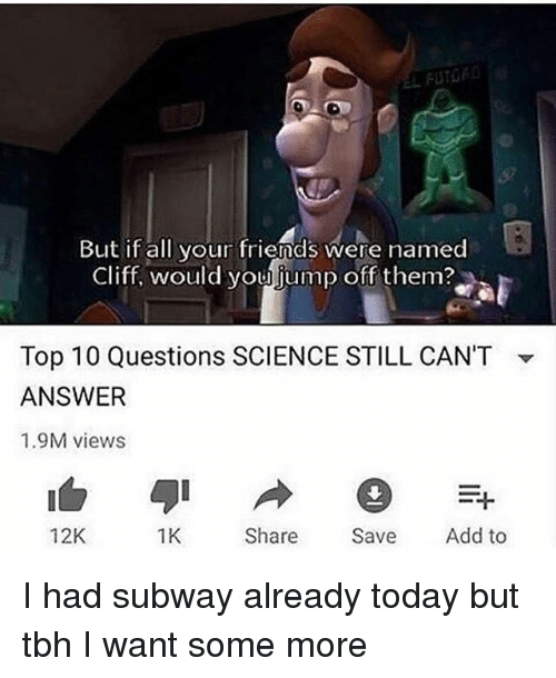 jumps off: But if all your friends were named  Cliff, would you jump off them?  Top 10 Questions SCIENCE STILL CAN'T  ANSWER  1.9M views  ▼  12K  1K  Share Save Add to I had subway already today but tbh I want some more