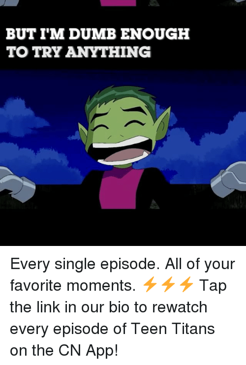Dumb, Memes, and Teen Titans: BUT I'M DUMB ENOUGH  TO TRY ANYTHING Every single episode. All of your favorite moments. ⚡️⚡️⚡️ Tap the link in our bio to rewatch every episode of Teen Titans on the CN App!