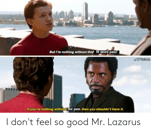 Marvel Comics, Good, and Word: But I'm nothing without this N-word pass!  u/57fatkids  If you're nothing withou the pass then you shouldn't have it. I don't feel so good Mr. Lazarus