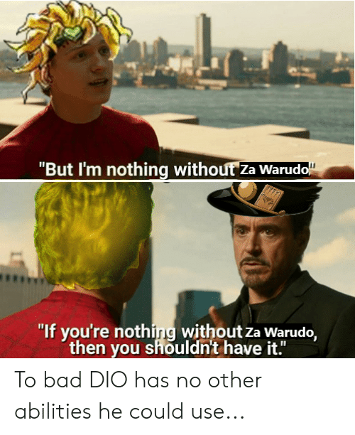 "Bad, Dio, and You: ""But I'm nothing without Za Warudo""  ""If you're nothing without za Warudo,  then you shouldn't have it."" To bad DIO has no other abilities he could use..."