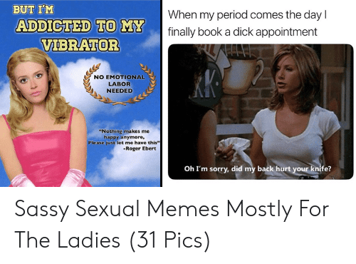 """Roger Ebert: BUT I'M  When my period comes the day  ADDICTED TO MY  VIBRATOR  finally book a dick appointment  NO EMOTIONAL  LABOR  NEEDED  """"Nothing makes me  happy anymore,  Please just let me have this""""  -Roger Ebert  Oh I'm sorry, did my back hurt your knife? Sassy Sexual Memes Mostly For The Ladies (31 Pics)"""