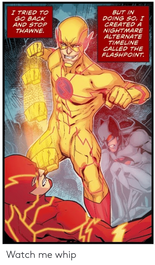 watch me: BUT IN  DOING SO, I  CREATED A  NIGHTMARE  ALTERNATE  TIMELINE  CALLED THE  FLASHPOINT  I TRIED TO  GO BACK  AND STOP  THAWNE Watch me whip