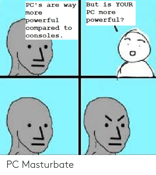 Powerful, Pcs, and More: But is YOUR  PC's are way  PC more  more  powerful  compared to  powerful?  consoles. PC Masturbate
