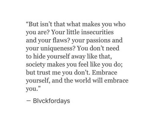 """passions: """"But isn't that what makes you who  you are? Your little insecurities  and your flaws? your passions and  your uniqueness? You don't need  to hide yourself away like that,  society makes you feel like you do;  but trust me you don't. Embrace  yourself, and the world will embrace  you.""""  Blvckfordays"""