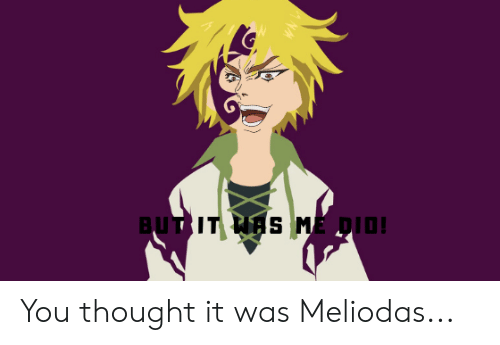 Anime, Thought, and You: BUT IT HAS ME DIOI You thought it was Meliodas...
