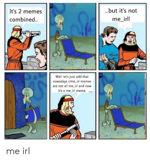 Irl Meme: ...but it's not  It's 2 memes  me_irl!  combined...  Well let's just add that  nowadays r/me_irl memes  are not all me irl and now  it's a me_irl meme. me irl