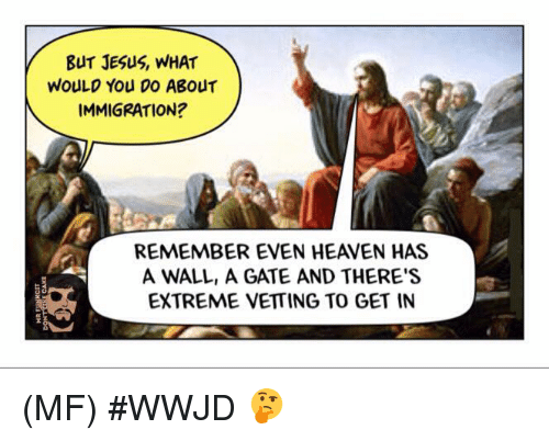 wwjd: BUT JESus, WHAT  WOULD You Do ABouT  IMMIGRATION?  REMEMBER EVEN HEAVEN HAS  A WALL, A GATE AND THERE'S  EXTREME VETTING TO GET IN (MF) #WWJD 🤔