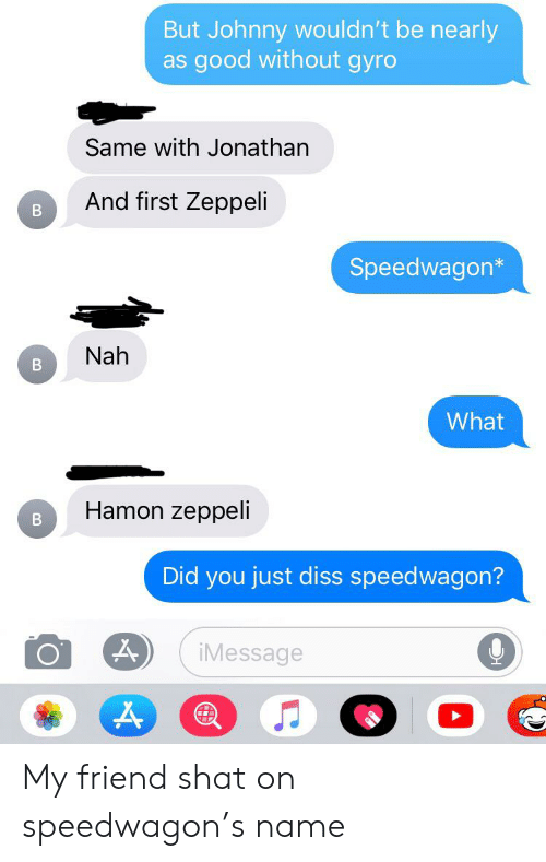 Nah B: But Johnny wouldn't be nearly  good without gyro  as  Same with Jonathan  And first Zeppeli  Speedwagon*  Nah  B  What  Hamon zeppeli  Did you just diss speedwagon?  iMessage My friend shat on speedwagon's name