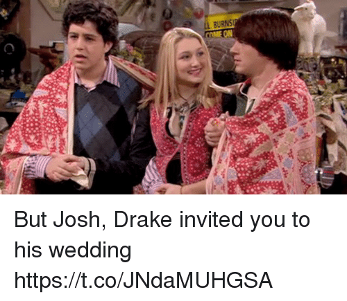 Joshing: But Josh, Drake invited you to his wedding https://t.co/JNdaMUHGSA