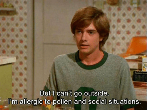 Pollen, Social, and Outside: But l can't go outside.  I'm allergic to pollen and social situations.