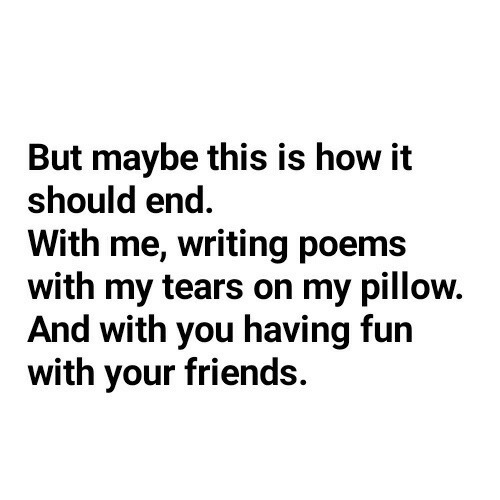 But Maybe: But maybe this is how it  should end  With me, writing poems  with my tears on my pillow.  And with you having fun  with your friends.