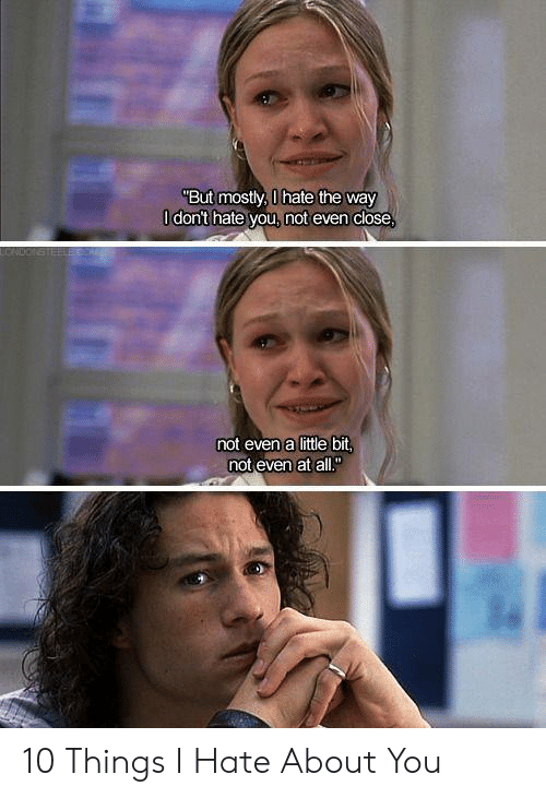"""10 Things I Hate About You: """"But mostly, 0 hate the way  O dont hate you, not even close  CNDONSTE  not even a little bit,  not even at all."""" 10 Things I Hate About You"""