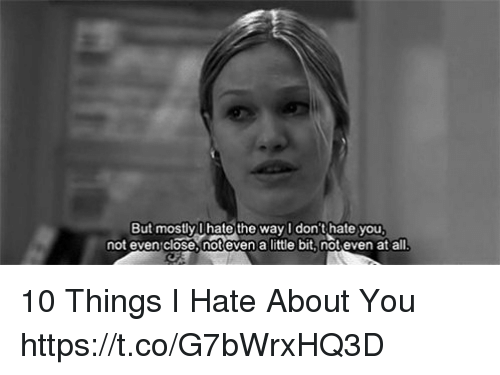 10 Things I Hate About You: But mostly lhate the way I don't hate you  not even close, not even a little bit, not even at all 10 Things I Hate About You https://t.co/G7bWrxHQ3D
