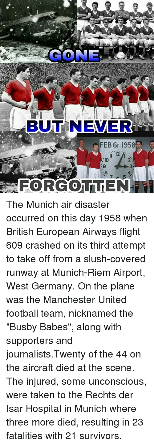 "hospitable: BUT NEVER  FEB 6th 1958  12  ,8 The Munich air disaster occurred on this day 1958 when British European Airways flight 609 crashed on its third attempt to take off from a slush-covered runway at Munich-Riem Airport, West Germany. On the plane was the Manchester United football team, nicknamed the ""Busby Babes"", along with supporters and journalists.Twenty of the 44 on the aircraft died at the scene. The injured, some unconscious, were taken to the Rechts der Isar Hospital in Munich where three more died, resulting in 23 fatalities with 21 survivors."