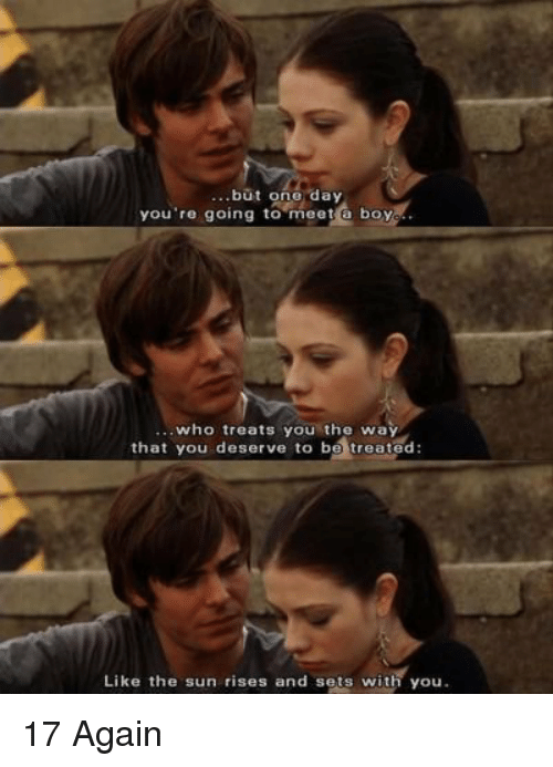 17 again: but one day  you're going to meet a boy  who treats you the way  that you deserve to be treated  Like the sun rises and sets with you 17 Again