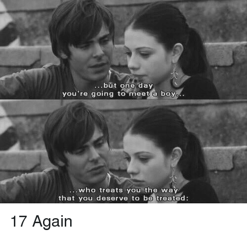 17 again: but one day  you're going to meet a boy  who treats you the way  that you deserve to be treated: 17 Again