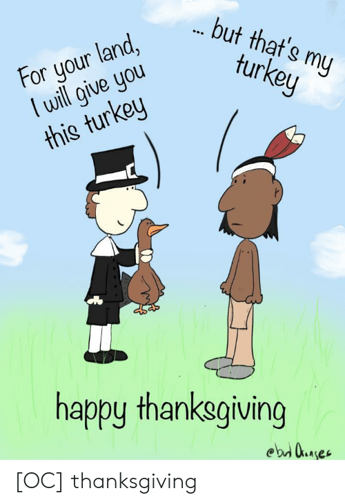 Turkey: but that's my  turkey  For your land,  lwill give you  this turkey  happy thanksgiving  ebd uaes [OC] thanksgiving