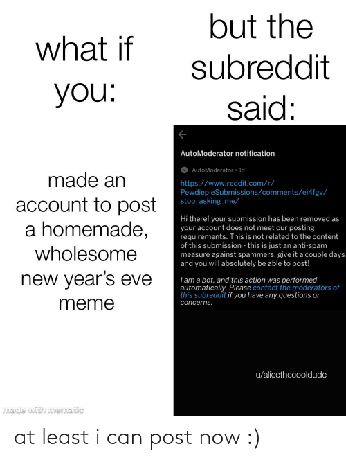 new years eve: but the  what if  subreddit  you:  said:  AutoModerator notification  AutoModerator • 1d  made an  https://www.reddit.com/r/  PewdiepieSubmissions/comments/ei4fgv/  stop_asking_me/  account to post  a homemade,  Hi there! your submission has been removed as  your account does not meet our posting  requirements. This is not related to the content  of this submission - this is just an anti-spam  measure against spammers. give it a couple days  and you will absolutely be able to post!  wholesome  new year's eve  I am a bot, and this action was performed  automatically. Please contact the moderators of  this subreddit if you have any questions or  meme  concerns.  u/alicethecooldude  made with mematic at least i can post now :)