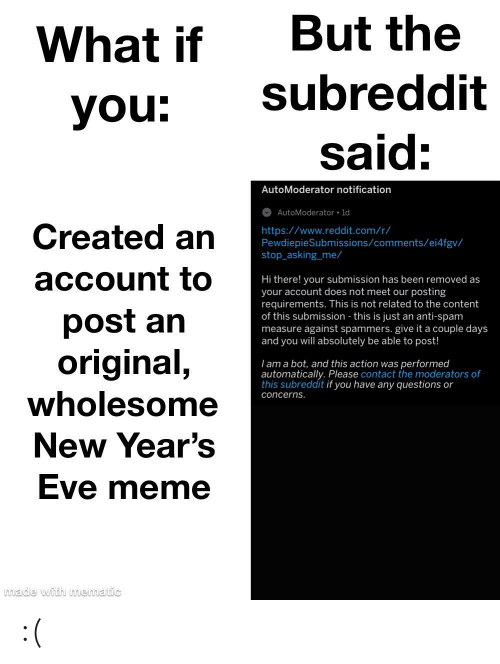 new years eve: But the  What if  subreddit  you:  said:  AutoModerator notification  AutoModerator • ld  Created an  https://www.reddit.com/r/  PewdiepieSubmissions/comments/ei4fgv/  stop_asking_me/  account to  Hi there! your submission has been removed as  your account does not meet our posting  requirements. This is not related to the content  of this submission - this is just an anti-spam  measure against spammers. give it a couple days  and you will absolutely be able to post!  post an  original,  Tam a bot, and this action was performed  automatically. Please contact the moderators of  this subreddit if you have any questions or  wholesome  concerns.  New Year's  Eve meme  made with mematic :(