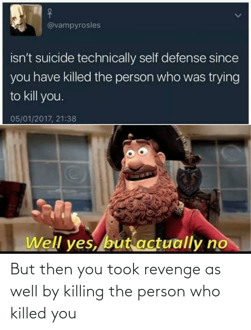 well: But then you took revenge as well by killing the person who killed you