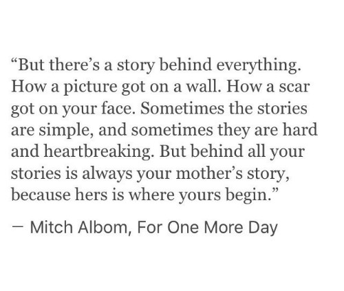 """A Wall: """"But there's a story behind everything.  How a picture got on a wall. How a scar  got on your face. Sometimes the stories  are simple, and sometimes they are hard  and heartbreaking. But behind all your  stories is always your mother's story,  because hers is where yours begin.""""  - Mitch Albom, For One More Day"""
