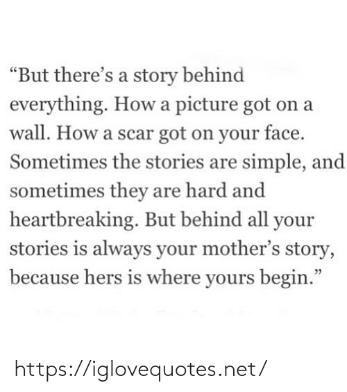 "They Are: ""But there's a story behind  everything. How a picture got on a  wall. How a scar got on your face.  Sometimes the stories are simple, and  sometimes they are hard and  heartbreaking. But behind all your  stories is always your mother's story,  because hers is where yours begin."" https://iglovequotes.net/"
