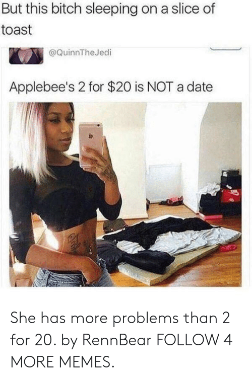 Applebee's: But this bitch sleeping on a slice of  toast  @QuinnTheJedi  Applebee's 2 for $20 is NOT a date She has more problems than 2 for 20. by RennBear FOLLOW 4 MORE MEMES.