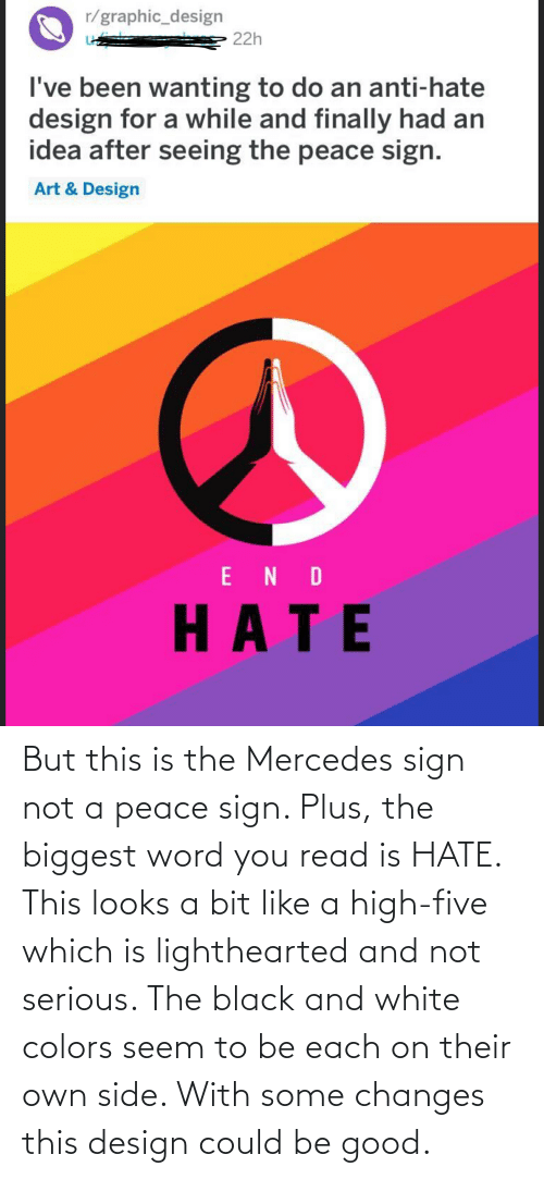 Lighthearted: But this is the Mercedes sign not a peace sign. Plus, the biggest word you read is HATE. This looks a bit like a high-five which is lighthearted and not serious. The black and white colors seem to be each on their own side. With some changes this design could be good.