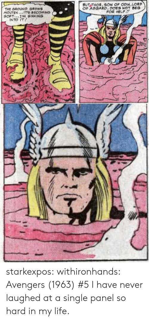 Odin: BUT THOR, SON OF ODIN,LORD  OF ASGARD.DONOT BEG  THE GROUND GROWS  MOLTEN...ITS BECOMING  SOFT I'M SINKING  FOR HELP.!  INTO IT starkexpos: withironhands:  Avengers (1963) #5  I have never laughed at a single panel so hard in my life.