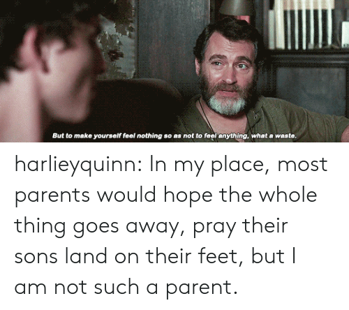 Hopely: But to make yourself feel nothing so as not to feel anything, what a waste. harlieyquinn:  In my place, most parents would hope the whole thing goes away, pray their sons land on their feet, but I am not such a parent.