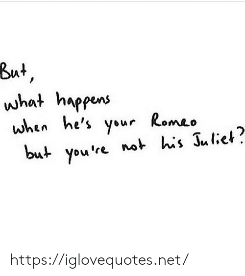 juliet: But,  what happens  when he's your Romeo  but you're not his Juliet? https://iglovequotes.net/