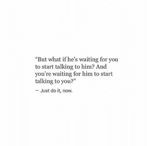"""But What If: But what if he's waiting for you  to start talking to him? And  you're waiting for him to start  talking to you?""""  - Just do it, now."""